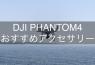 【ドローンアクセサリー】DJI PHANTOM 4 おすすめ便利グッズ